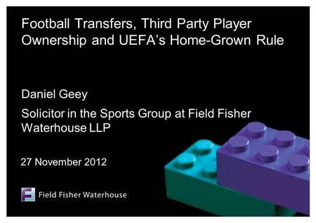 Football Transfers, Third Party Player Ownership and UEFA's Home-Grown Rule Daniel Geey Solicitor in the Sports Group at Field Fisher Waterhouse LLP 27.