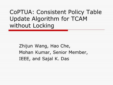CoPTUA: Consistent Policy Table Update Algorithm for TCAM without Locking Zhijun Wang, Hao Che, Mohan Kumar, Senior Member, IEEE, and Sajal K. Das.