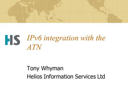 IPv6 integration with the ATN Tony Whyman Helios Information Services Ltd.