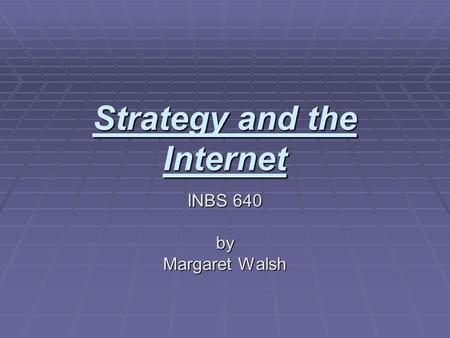 Strategy and the Internet INBS 640 by Margaret Walsh.