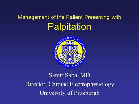 Management of the Patient Presenting with Palpitation Samir Saba, MD Director, Cardiac Electrophysiology University of Pittsburgh.