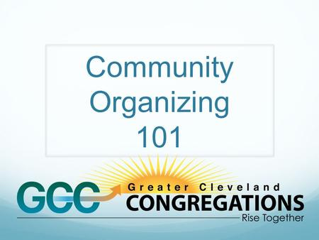 Community Organizing 101 Greater Cleveland Congregations (GCC) is a non- partisan coalition of faith communities and partner organizations in Cuyahoga.