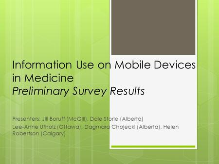 Information Use on Mobile Devices in Medicine Preliminary Survey Results Presenters: Jill Boruff (McGill), Dale Storie (Alberta) Lee-Anne Ufholz (Ottawa),