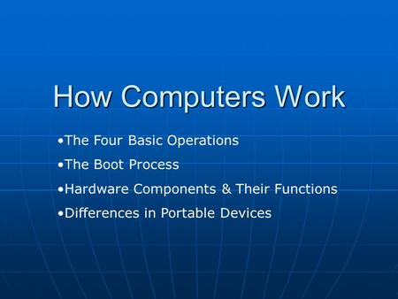 How Computers Work The Four Basic Operations The Boot Process Hardware Components & Their Functions Differences in Portable Devices.
