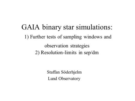 GAIA binary star simulations: 1) Further tests of sampling windows and observation strategies 2) Resolution-limits in sep/dm Staffan Söderhjelm Lund Observatory.