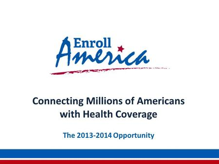 Connecting Millions of Americans with Health Coverage The 2013-2014 Opportunity.