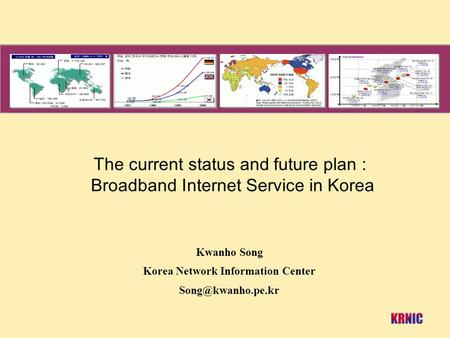 The current status and future plan : Broadband Internet Service in Korea Kwanho Song Korea Network Information Center