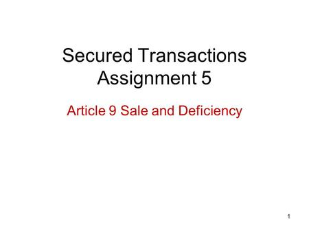 1 Secured Transactions Assignment 5 Article 9 Sale and Deficiency.