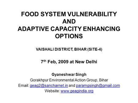 FOOD SYSTEM VULNERABILITY AND ADAPTIVE CAPACITY ENHANCING OPTIONS VAISHALI DISTRICT, BIHAR (SITE-4) 7 th Feb, 2009 at New Delhi Gyaneshwar Singh Gorakhpur.