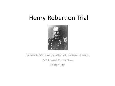 Henry Robert on Trial California State Association of Parliamentarians 65 th Annual Convention Foster City.