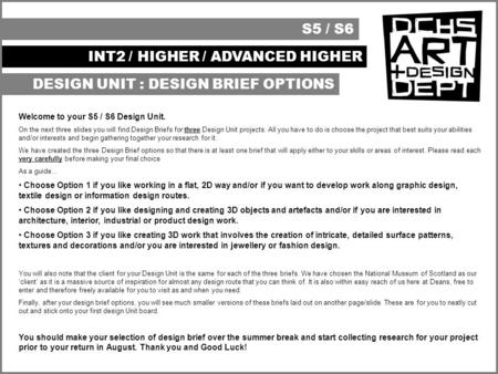 S5 / S6 INT2 / HIGHER / ADVANCED HIGHER DESIGN UNIT : DESIGN BRIEF OPTIONS Welcome to your S5 / S6 Design Unit. On the next three slides you will find.