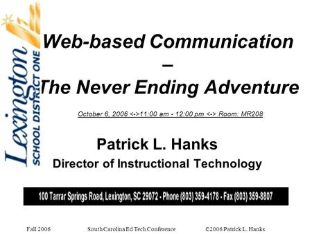 Fall 2006 South Carolina Ed Tech Conference ©2006 Patrick L. Hanks Web-based Communication – The Never Ending Adventure October 6, 2006 11:00 am - 12:00.