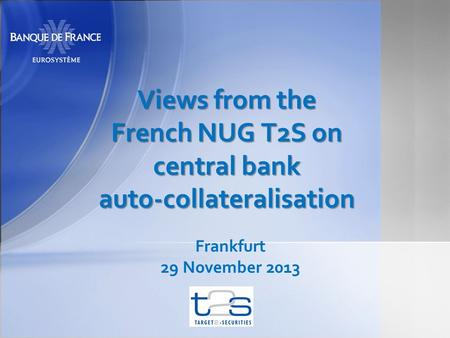 Views from the French NUG T2S on central bank auto-collateralisation Frankfurt 29 November 2013.