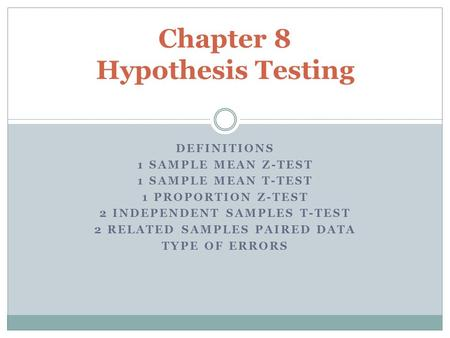 DEFINITIONS 1 SAMPLE MEAN Z-TEST 1 SAMPLE MEAN T-TEST 1 PROPORTION Z-TEST 2 INDEPENDENT SAMPLES T-TEST 2 RELATED SAMPLES PAIRED DATA TYPE OF ERRORS Chapter.