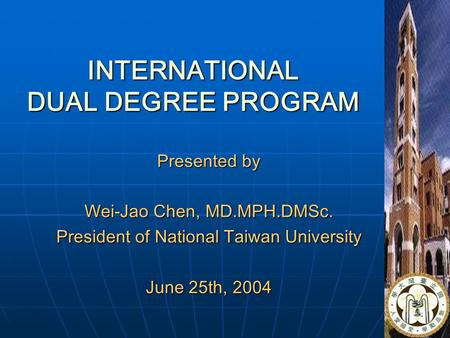 1 INTERNATIONAL DUAL DEGREE PROGRAM Presented by Wei-Jao Chen, MD.MPH.DMSc. President of National Taiwan University June 25th, 2004.