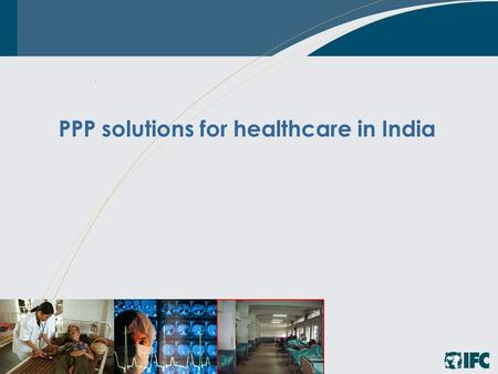 PPP solutions for healthcare in India. 22 Key healthcare challenges Access to specialty healthcare, advanced diagnostics Shifting disease burden to.
