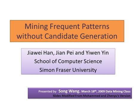 Mining Frequent Patterns without Candidate Generation Presented by Song Wang. March 18 th, 2009 Data Mining Class Slides Modified From Mohammed and Zhenyu's.
