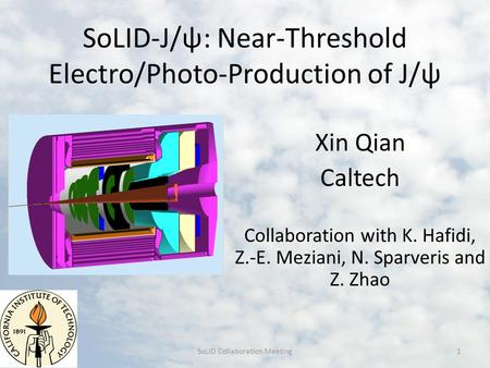 SoLID-J/ψ: Near-Threshold Electro/Photo-Production of J/ψ Xin Qian Caltech Collaboration with K. Hafidi, Z.-E. Meziani, N. Sparveris and Z. Zhao SoLID.