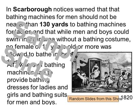 In Scarborough notices warned that that bathing machines for men should not be nearer than 130 yards to bathing machines for ladies and that while men.