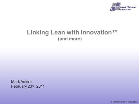 © Smart Hammer Innovation Mark Adkins February 23 rd, 2011 Linking Lean with Innovation™ (and more)