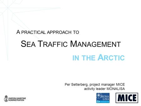 A PRACTICAL APPROACH TO S EA T RAFFIC M ANAGEMENT IN THE A RCTIC Per Setterberg, project manager MICE activity leader MONALISA.