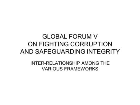 GLOBAL FORUM V ON FIGHTING CORRUPTION AND SAFEGUARDING INTEGRITY INTER-RELATIONSHIP AMONG THE VARIOUS FRAMEWORKS.