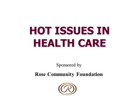 HOT ISSUES IN HEALTH CARE Sponsored by Rose Community Foundation.