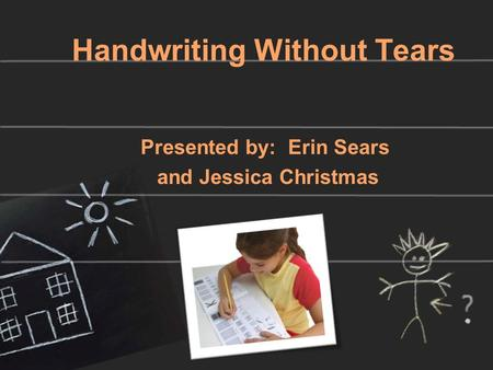 Handwriting Without Tears Presented by: Erin Sears and Jessica Christmas.