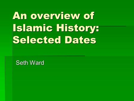 An overview of Islamic History: Selected Dates Seth Ward.