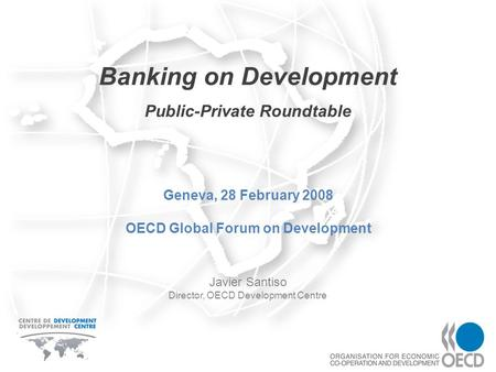 Banking on Development Javier Santiso Director, OECD Development Centre Geneva, 28 February 2008 OECD Global Forum on Development Public-Private Roundtable.