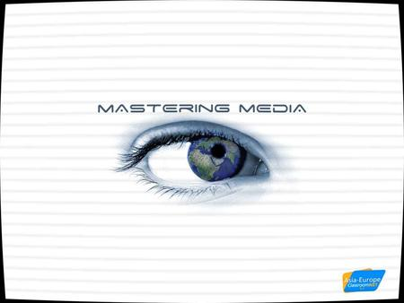 Mastering Media 2005-2006 TV, the Internet, radio, newspapers, magazines, advertising, email messages, SMS, … We are bombarded by information in our daily.