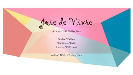 Joie de Vivre Summer 2013 Collection Katie Warren Whitney Webb Darrin Williams MDSE 1650- Friday 10am.