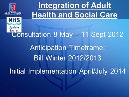 Integration of Adult Health and Social Care Consultation 8 May – 11 Sept 2012 Anticipation Timeframe: Bill Winter 2012/2013 Initial Implementation April/July.