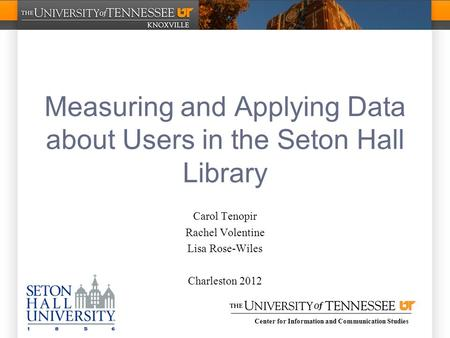 Center for Information and Communication Studies Measuring and Applying Data about Users in the Seton Hall Library Carol Tenopir Rachel Volentine Lisa.