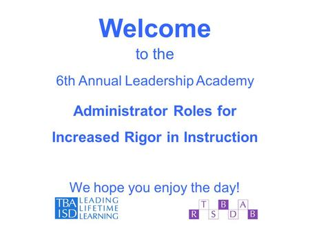 Welcome to the 6th Annual Leadership Academy Administrator Roles for Increased Rigor in Instruction We hope you enjoy the day!