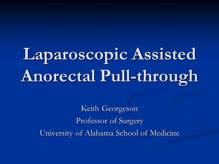 Laparoscopic Assisted Anorectal Pull-through Keith Georgeson Professor of Surgery University of Alabama School of Medicine.