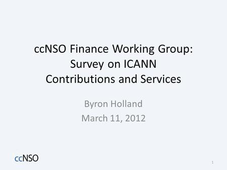 CcNSO Finance Working Group: Survey on ICANN Contributions and Services Byron Holland March 11, 2012 1.