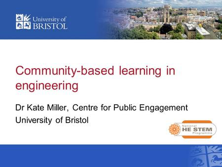 Community-based learning in engineering Dr Kate Miller, Centre for Public Engagement University of Bristol.