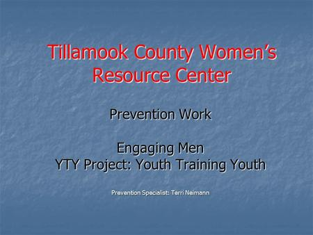 Tillamook County Women's Resource Center Prevention Work Engaging Men YTY Project: Youth Training Youth Prevention Specialist: Terri Neimann.