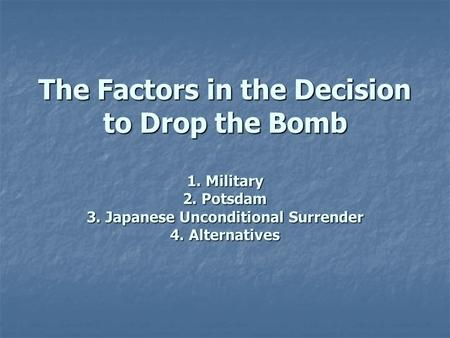 The Factors in the Decision to Drop the Bomb 1. Military 2. Potsdam 3. Japanese Unconditional Surrender 4. Alternatives.