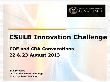 CSULB Innovation Challenge COE and CBA Convocations 22 & 23 August 2013 Eric Schwartz CSULB Innovation Challenge Advisory Board Member.