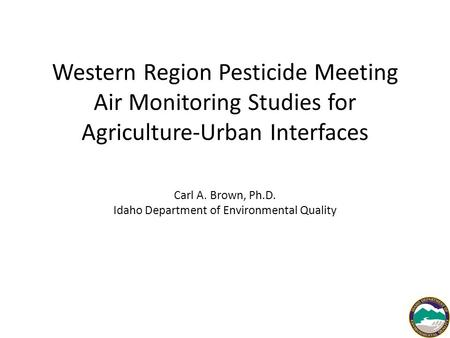 Western Region Pesticide Meeting Air Monitoring Studies for Agriculture-Urban Interfaces Carl A. Brown, Ph.D. Idaho Department of Environmental Quality.