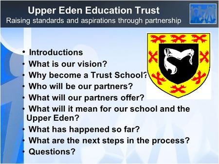 Upper Eden Education Trust Raising standards and aspirations through partnership Introductions What is our vision? Why become a Trust School? Who will.