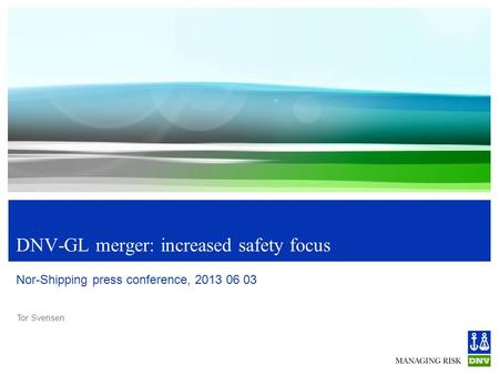 Tor Svensen DNV-GL merger: increased safety focus Nor-Shipping press conference, 2013 06 03.