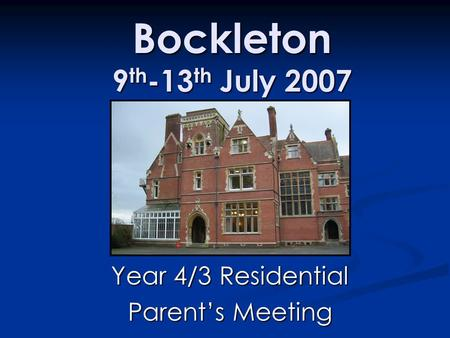 Bockleton 9 th -13 th July 2007 Year 4/3 Residential Parent's Meeting.