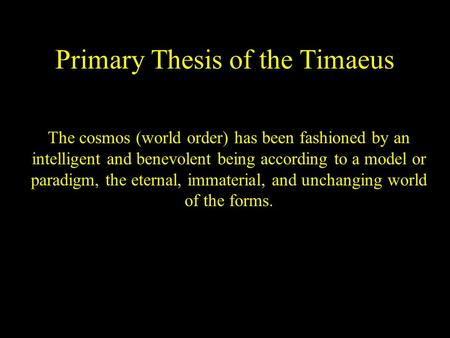 Primary Thesis of the Timaeus The cosmos (world order) has been fashioned by an intelligent and benevolent being according to a model or paradigm, the.