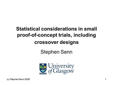 (c) Stephen Senn 20081 Statistical considerations in small proof-of-concept trials, including crossover designs Stephen Senn.