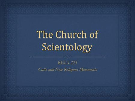 The Church of Scientology RELS 225 Cults and New Religious Movements RELS 225 Cults and New Religious Movements.