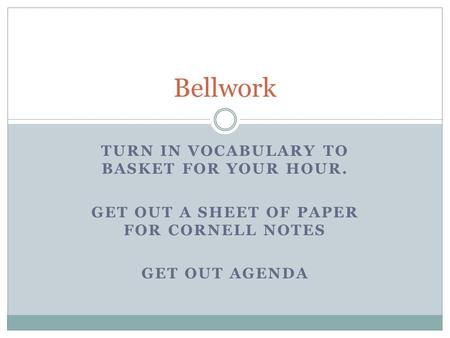 TURN IN VOCABULARY TO BASKET FOR YOUR HOUR. GET OUT A SHEET OF PAPER FOR CORNELL NOTES GET OUT AGENDA Bellwork.