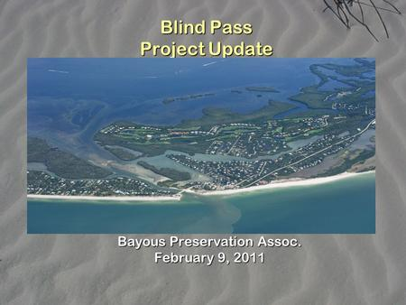 Blind Pass Project Update Bayous Preservation Assoc. February 9, 2011.